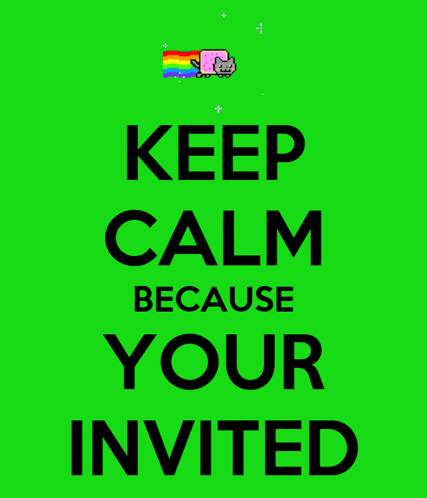 KEEP CALM BECAUSE YOUR INVITED