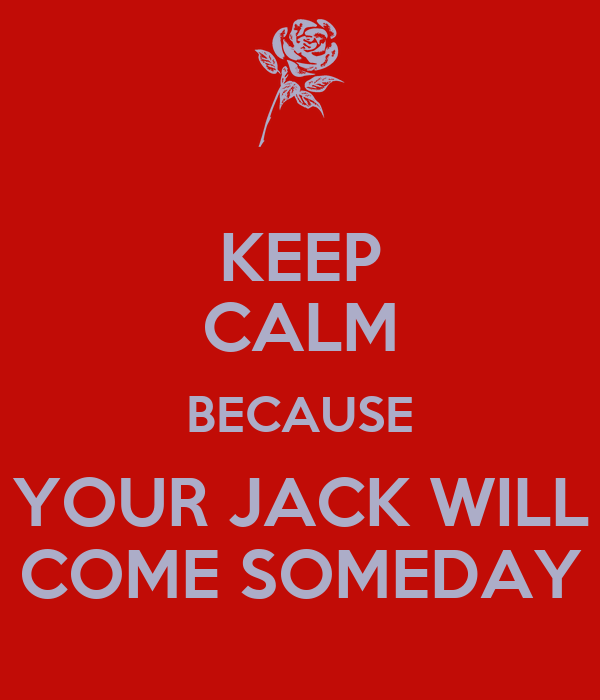KEEP CALM BECAUSE YOUR JACK WILL COME SOMEDAY