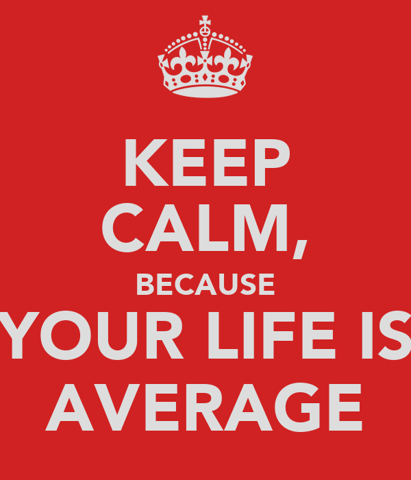 KEEP CALM, BECAUSE YOUR LIFE IS AVERAGE