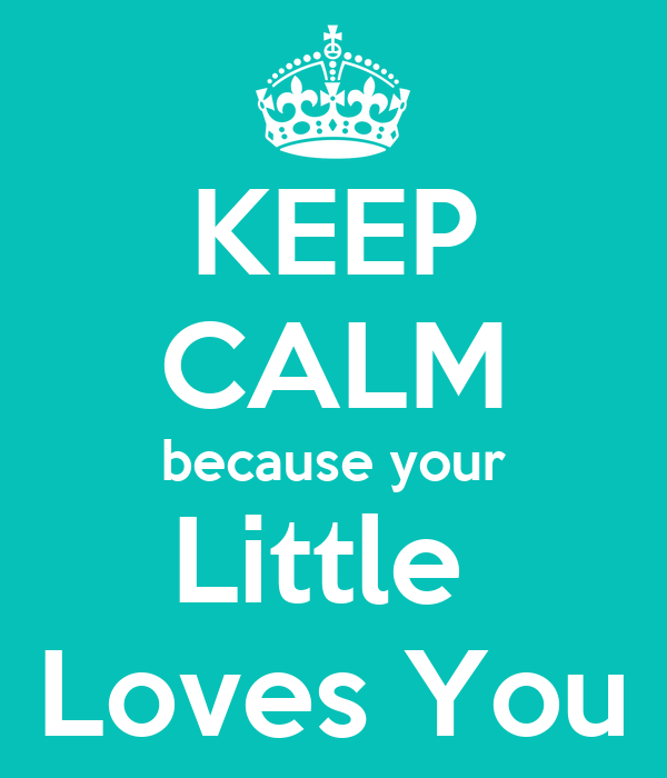 KEEP CALM because your Little  Loves You