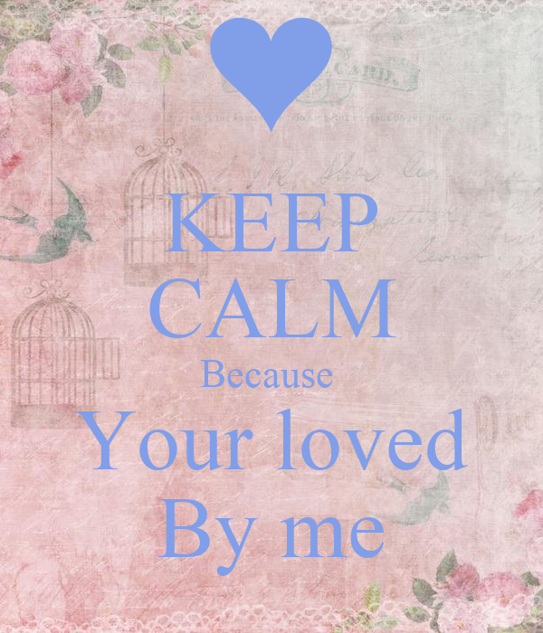 KEEP CALM Because  Your loved By me