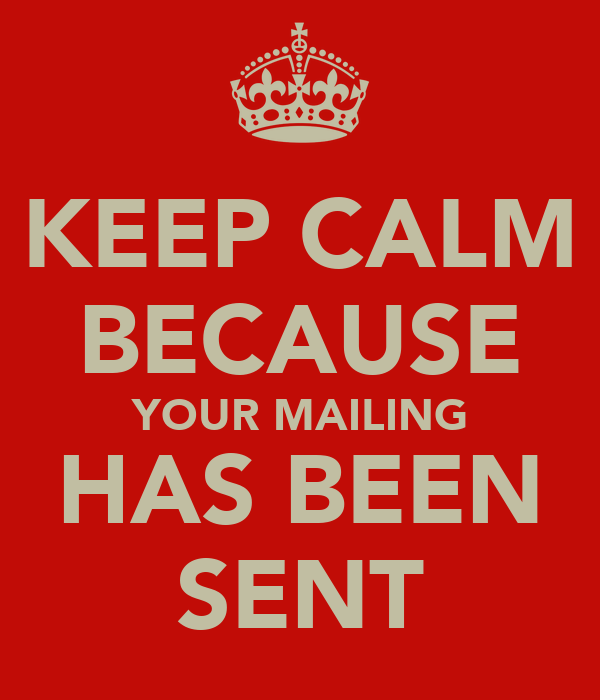 KEEP CALM BECAUSE YOUR MAILING HAS BEEN SENT