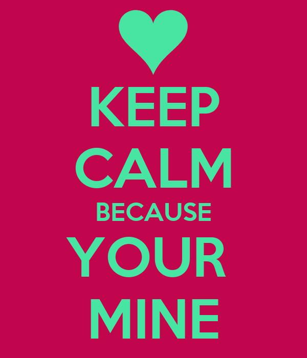 KEEP CALM BECAUSE YOUR  MINE