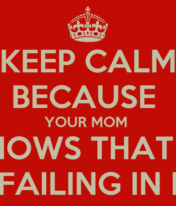 KEEP CALM BECAUSE  YOUR MOM  KNOWS THAT U  R FAILING IN BS