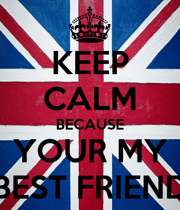 KEEP CALM BECAUSE YOUR MY BEST FRIEND