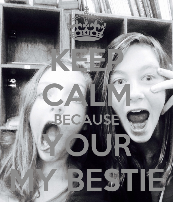 KEEP CALM BECAUSE YOUR MY BESTIE