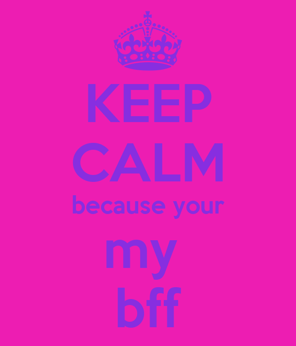 KEEP CALM because your my  bff