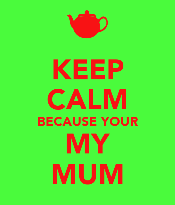 KEEP CALM BECAUSE YOUR MY MUM