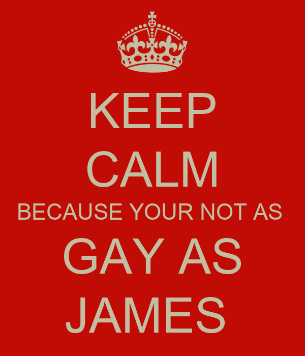 KEEP CALM BECAUSE YOUR NOT AS  GAY AS JAMES