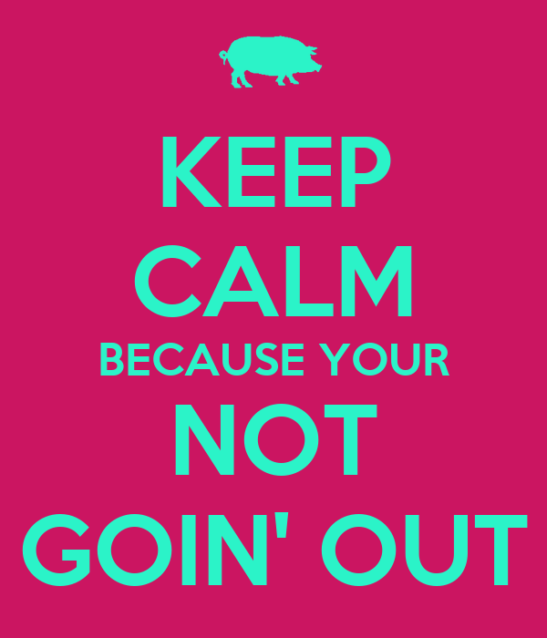KEEP CALM BECAUSE YOUR NOT GOIN' OUT