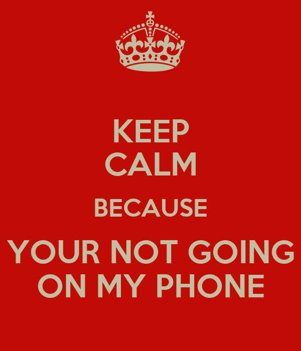 KEEP CALM BECAUSE YOUR NOT GOING ON MY PHONE