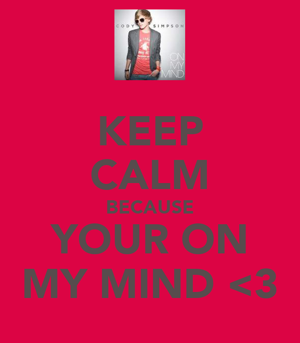KEEP CALM BECAUSE YOUR ON MY MIND <3