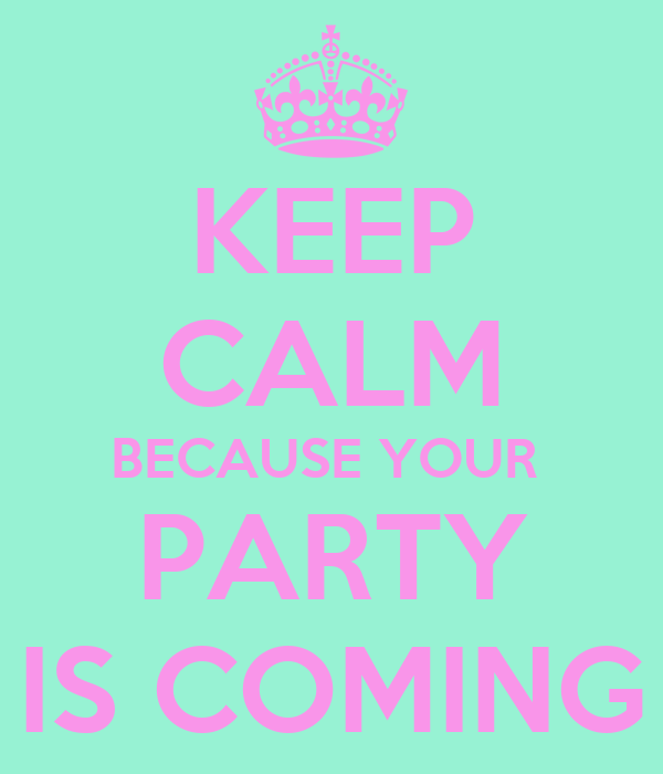 KEEP CALM BECAUSE YOUR  PARTY IS COMING