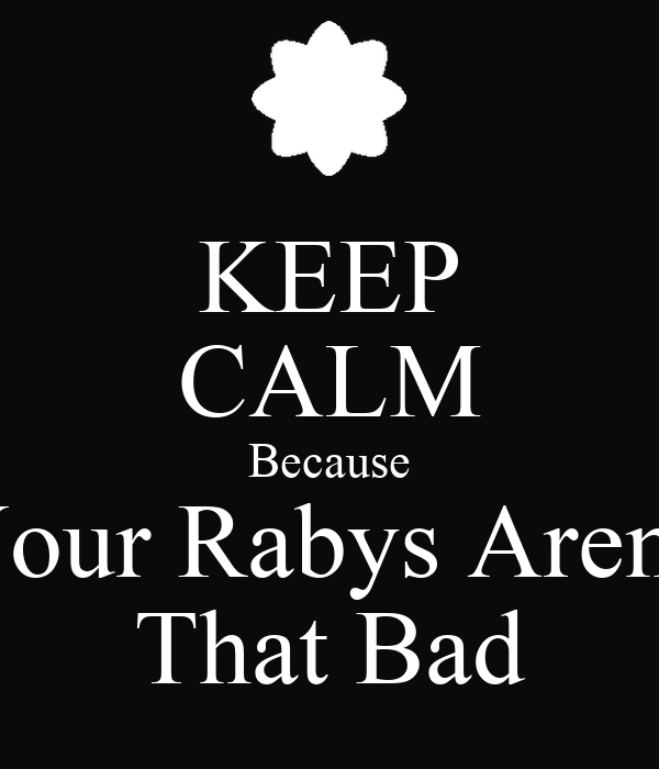 KEEP CALM Because Your Rabys Aren't That Bad