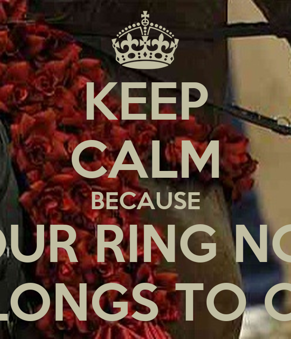 KEEP CALM BECAUSE YOUR RING NOW BELONGS TO ONE