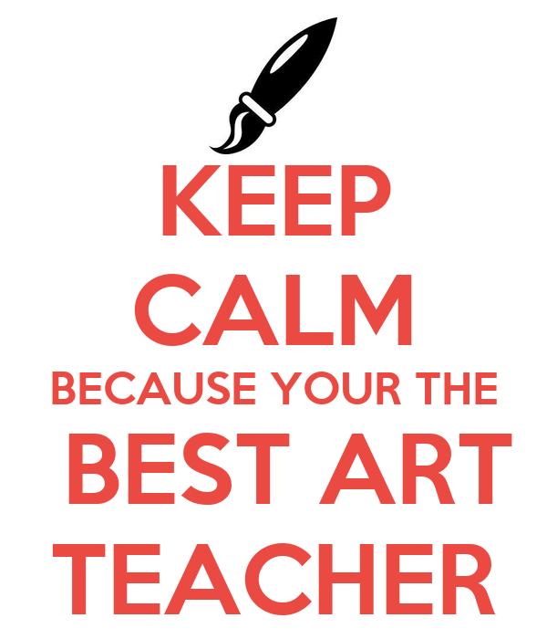 KEEP CALM BECAUSE YOUR THE  BEST ART TEACHER