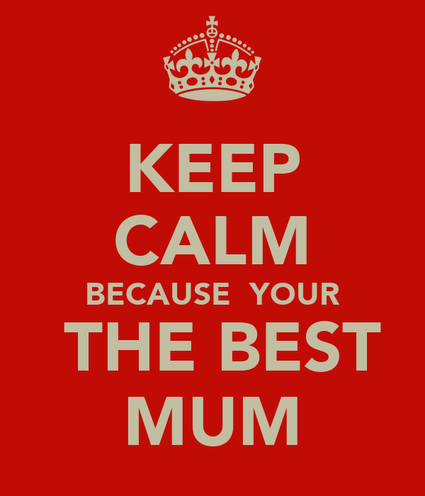 KEEP CALM BECAUSE  YOUR  THE BEST MUM