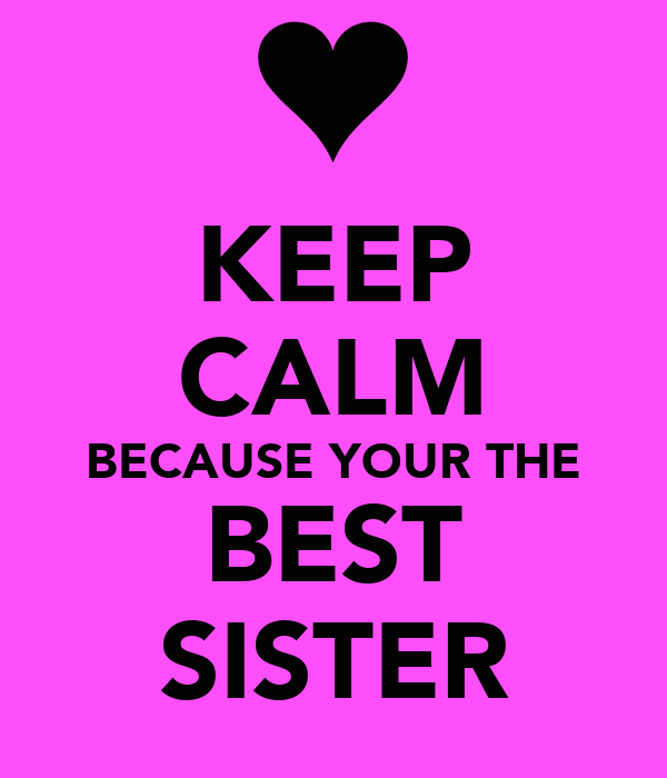 KEEP CALM BECAUSE YOUR THE BEST SISTER