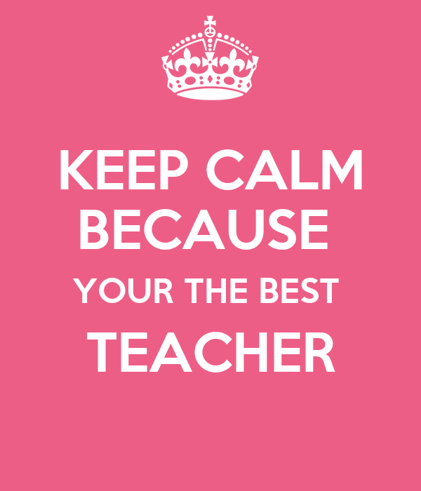 KEEP CALM BECAUSE  YOUR THE BEST  TEACHER