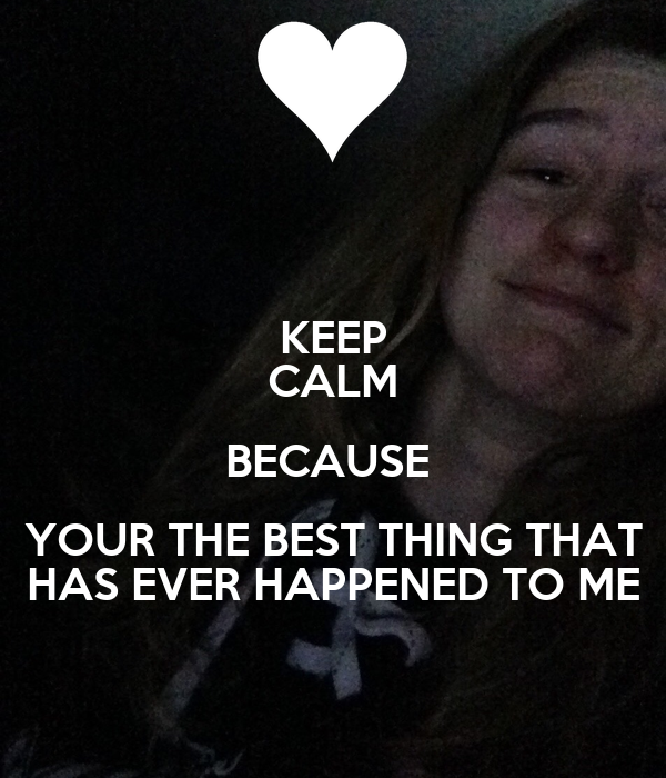 KEEP CALM BECAUSE  YOUR THE BEST THING THAT  HAS EVER HAPPENED TO ME
