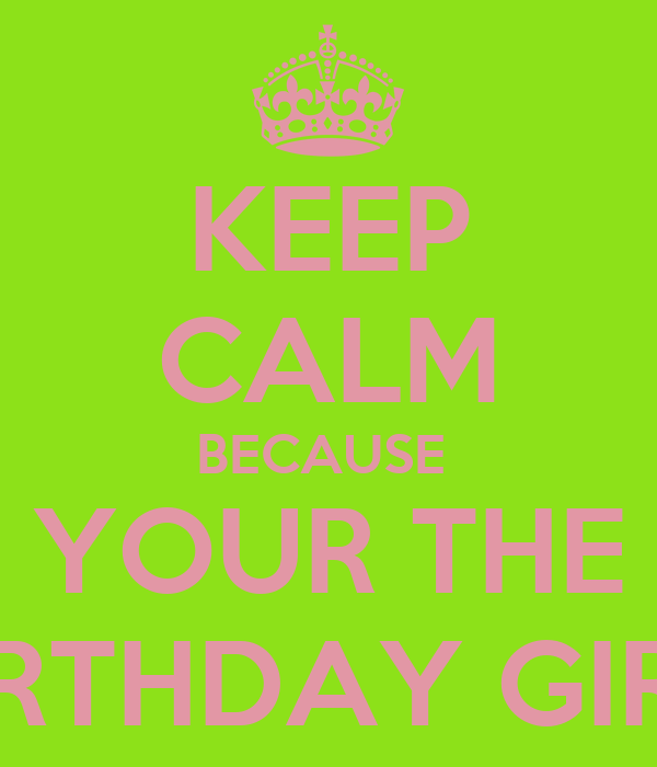 KEEP CALM BECAUSE  YOUR THE BIRTHDAY GIRL!