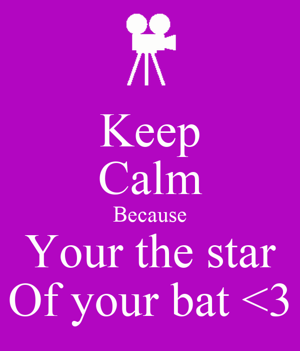 Keep Calm Because Your the star Of your bat <3