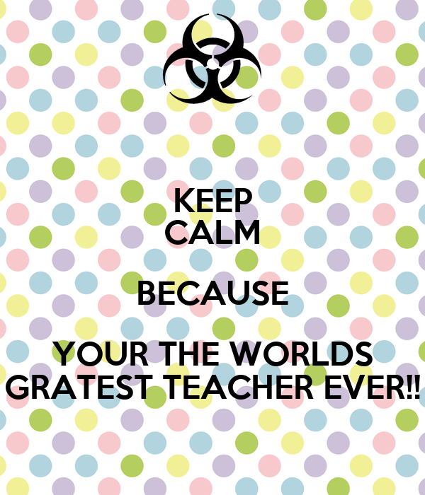 KEEP CALM BECAUSE YOUR THE WORLDS GRATEST TEACHER EVER!!