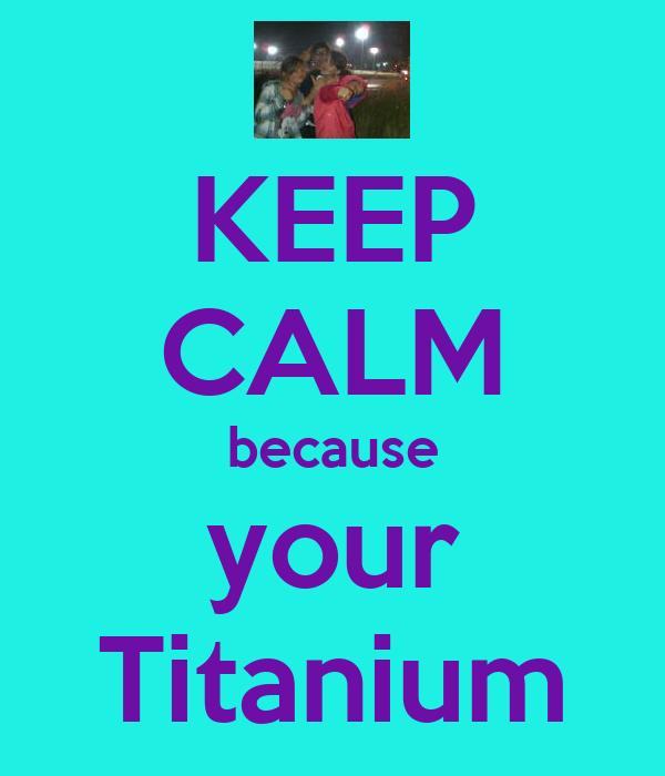 KEEP CALM because your Titanium