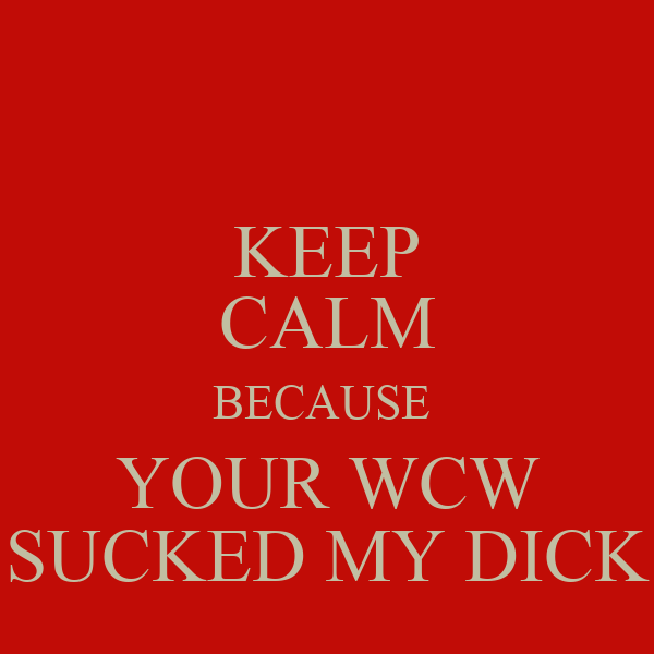 KEEP CALM BECAUSE  YOUR WCW SUCKED MY DICK