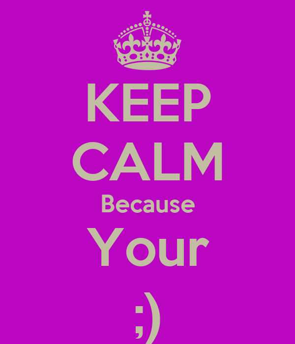 KEEP CALM Because Your ;)