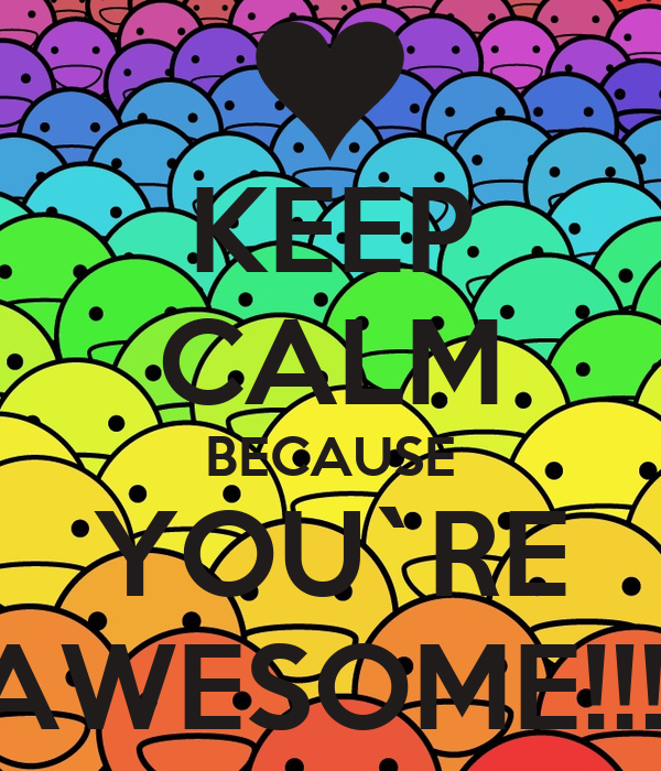KEEP CALM BECAUSE YOU`RE AWESOME!!!!