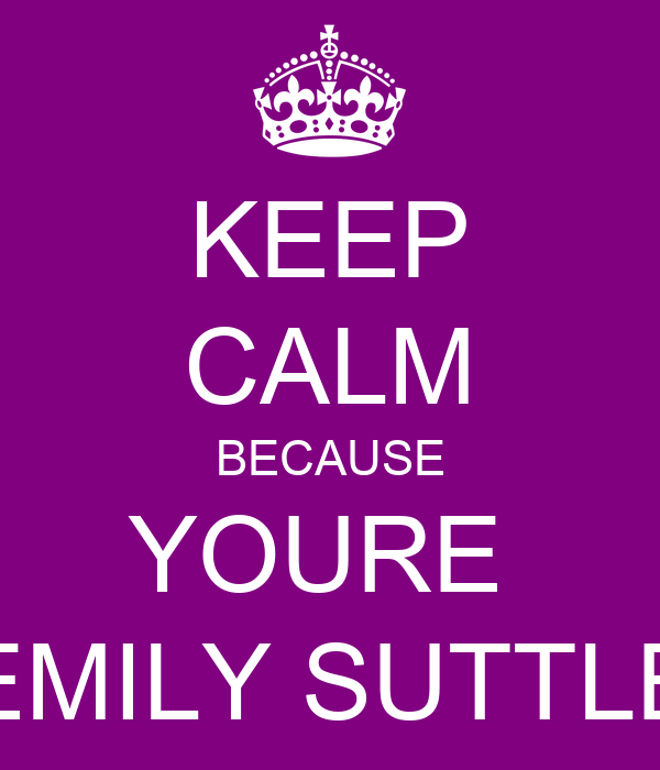KEEP CALM BECAUSE YOURE  EMILY SUTTLE
