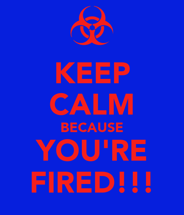 KEEP CALM BECAUSE YOU'RE FIRED!!!