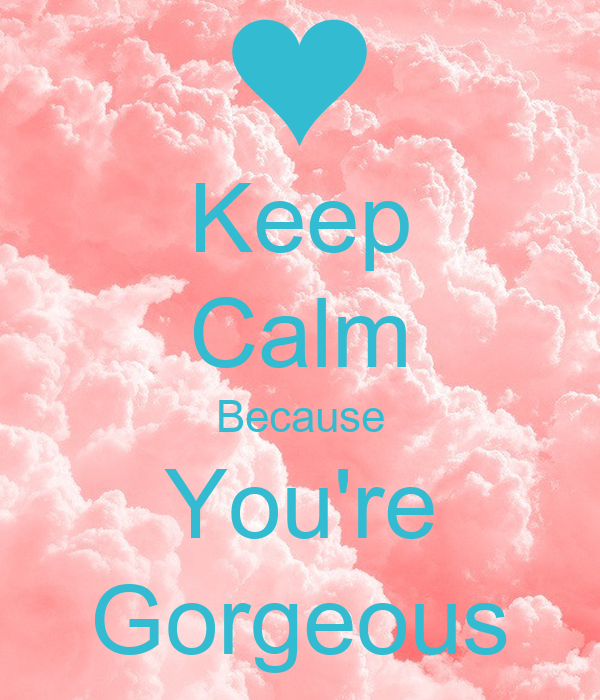 Keep Calm Because You're Gorgeous