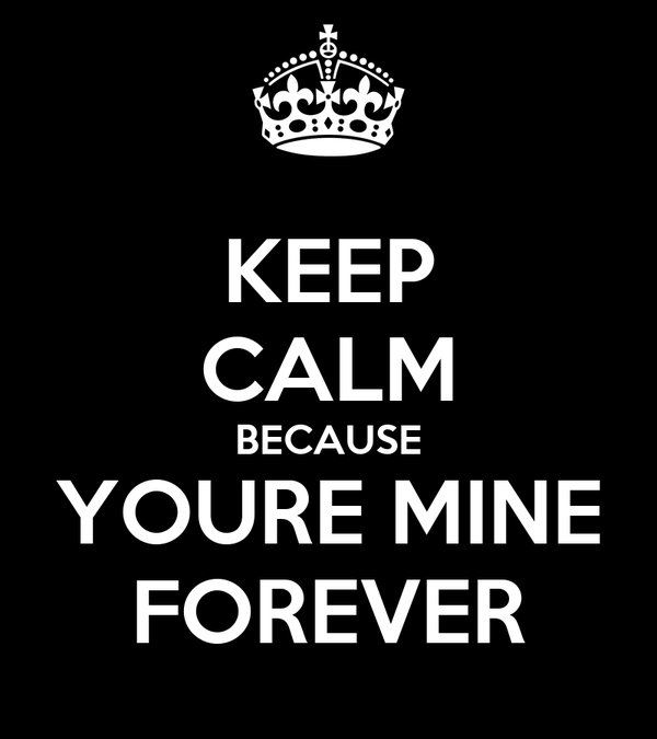 KEEP CALM BECAUSE YOURE MINE FOREVER