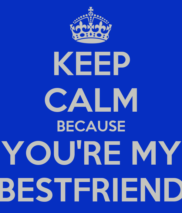 KEEP CALM BECAUSE YOU'RE MY BESTFRIEND