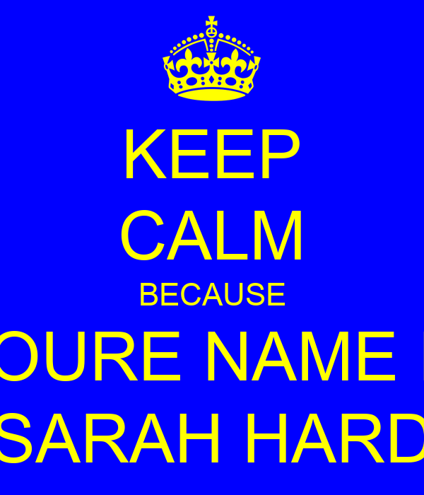 KEEP CALM BECAUSE YOURE NAME IS SARAH HARD