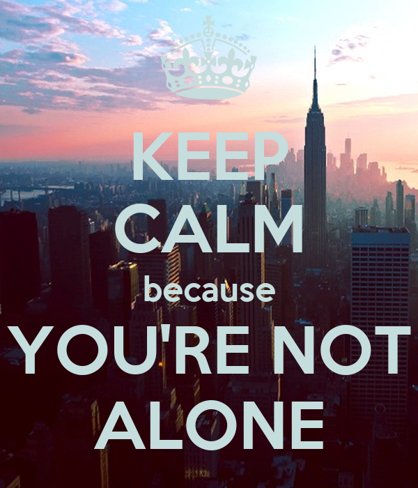 KEEP CALM because YOU'RE NOT ALONE