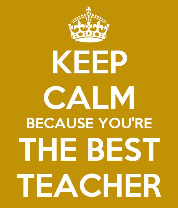 KEEP CALM BECAUSE YOU'RE THE BEST TEACHER