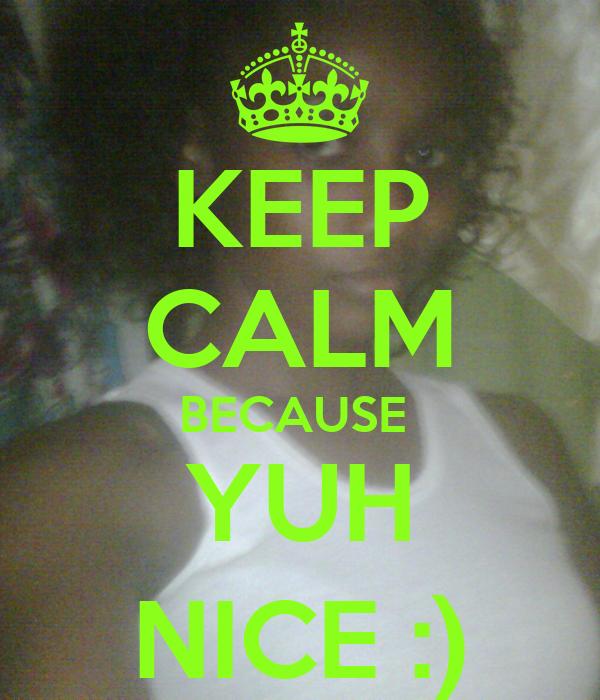 KEEP CALM BECAUSE  YUH NICE :)