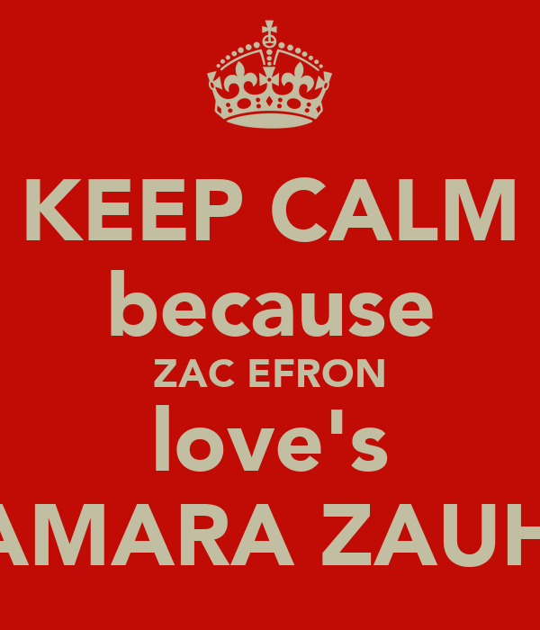 KEEP CALM because ZAC EFRON love's SAMARA ZAUHY
