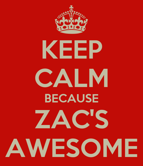 KEEP CALM BECAUSE ZAC'S AWESOME