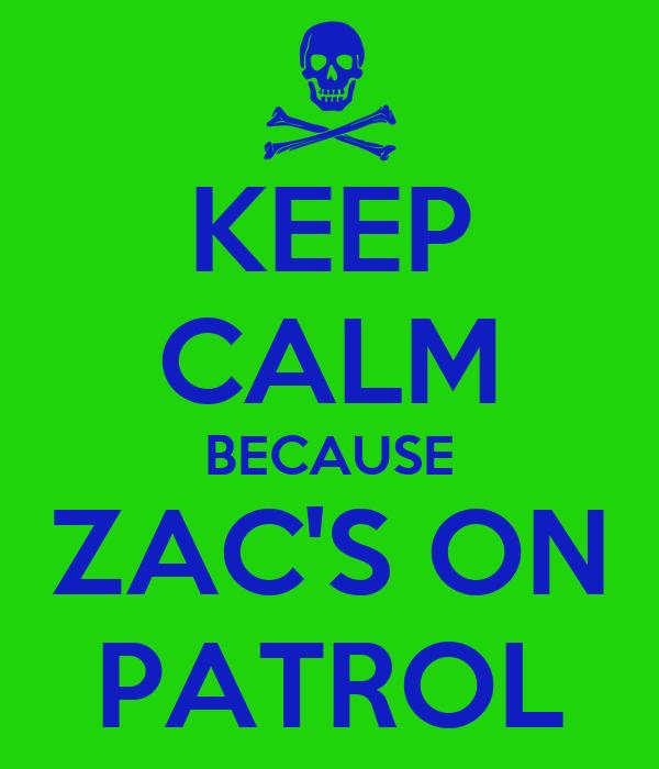 KEEP CALM BECAUSE ZAC'S ON PATROL
