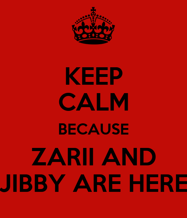 KEEP CALM BECAUSE ZARII AND JIBBY ARE HERE