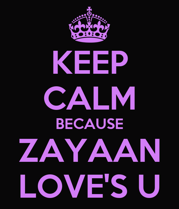 KEEP CALM BECAUSE ZAYAAN LOVE'S U
