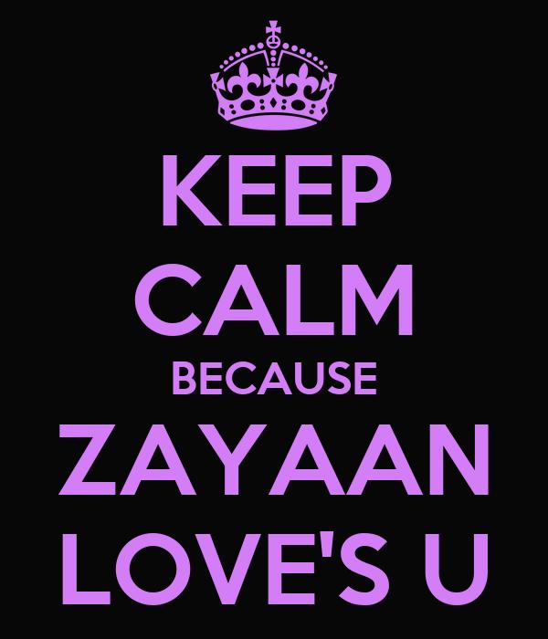 KEEP CALM BECAUSE ZAYAAN LOVE'S U