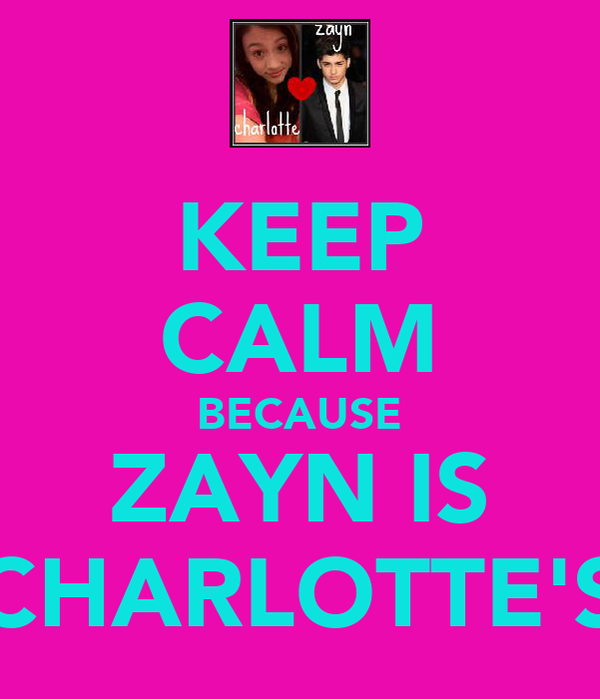KEEP CALM BECAUSE ZAYN IS CHARLOTTE'S