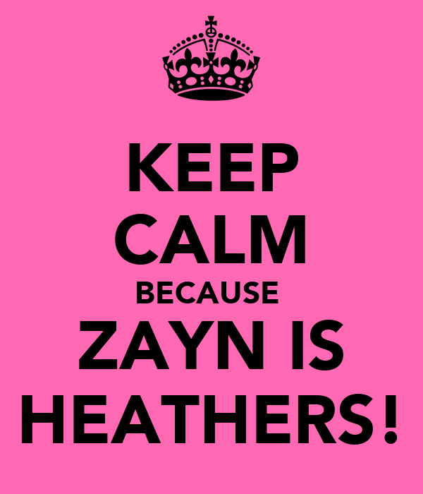 KEEP CALM BECAUSE  ZAYN IS HEATHERS!