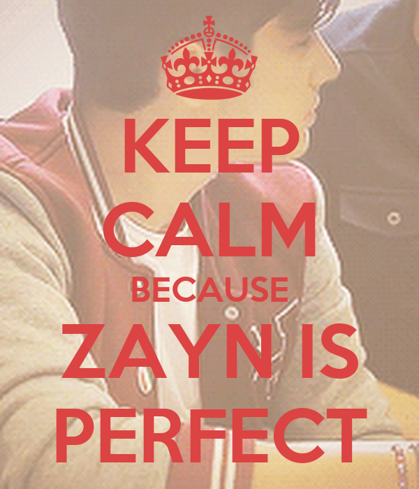 KEEP CALM BECAUSE ZAYN IS PERFECT