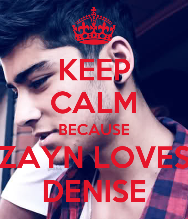 KEEP CALM BECAUSE ZAYN LOVES DENISE
